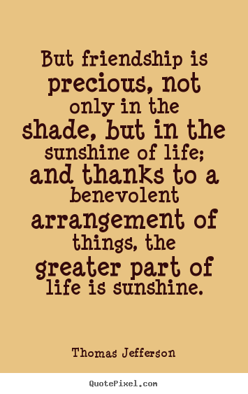 Thomas Jefferson Picture Quote   But Friendship Is Precious, Not Only In  The Shade,