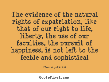 The evidence of the natural rights of expatriation,.. Thomas Jefferson famous life sayings