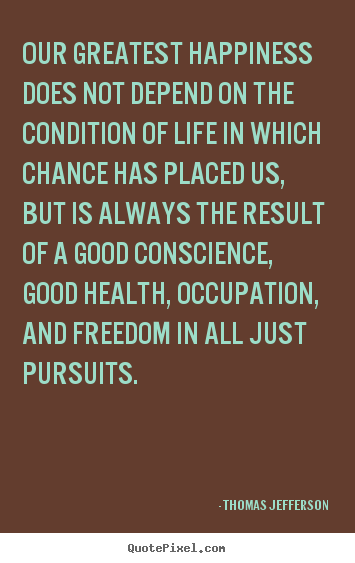 Life quotes - Our greatest happiness does not depend on the condition of life in which..