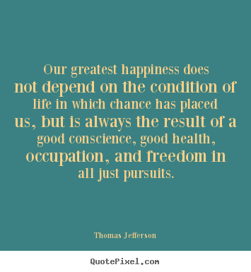 Quotes about life - Our greatest happiness does not depend on the..