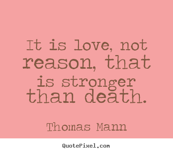 It is love, not reason, that is stronger than death. Thomas Mann famous life quote