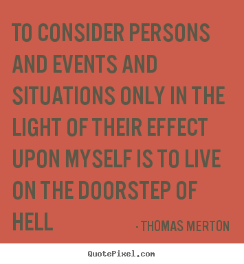 Thomas Merton poster quotes - To consider persons and events and situations only in the light of their.. - Life sayings
