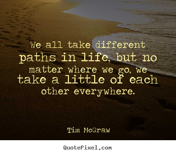 Quote about life - We all take different paths in life, but no matter where we go, we take..