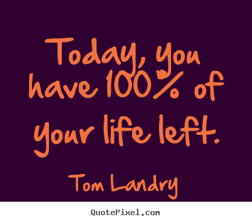 Life quotes - Today, you have 100% of your life left.