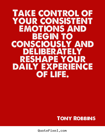 Quotes about life - Take control of your consistent emotions and begin to consciously..