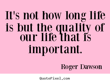 Roger Dawson Picture Quotes   Itu0027s Not How Long Life Is But The Quality Of  Our