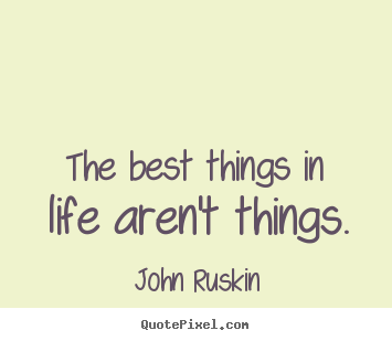 The best things in life aren't things. John Ruskin  life quote