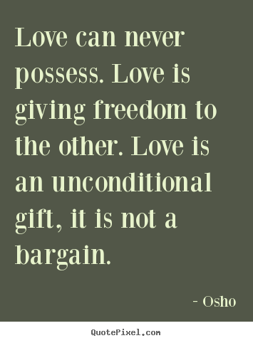 Life quotes - Love can never possess. love is giving freedom..