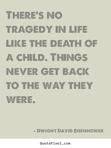 Dwight David Eisenhower photo quotes - There's no tragedy in life like the death of a child. things.. - Life quote