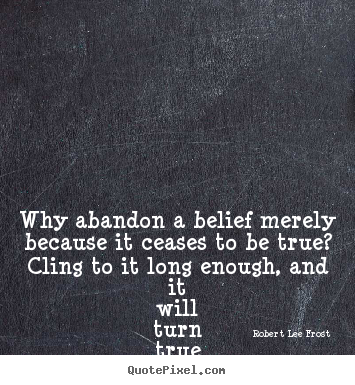 Life quote - Why abandon a belief merely because it ceases..