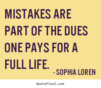 Mistakes are part of the dues one pays for a full life. Sophia Loren good life quote