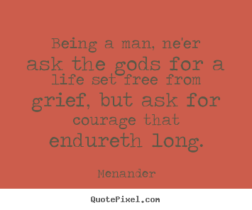 Life quotes - Being a man, ne'er ask the gods for a life set free..