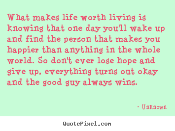 Quote about life - What makes life worth living is knowing that one day you'll..