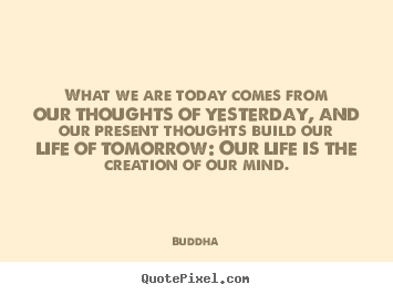 Buddha poster quotes - What we are today comes from our thoughts of yesterday,.. - Life quote