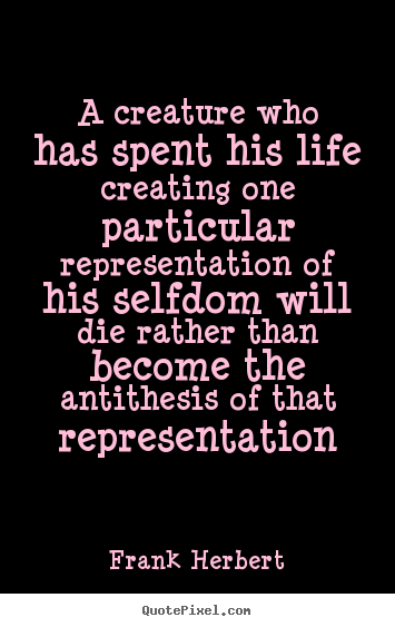 Life quotes - A creature who has spent his life creating one particular representation..