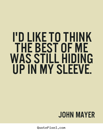 John Mayer picture quotes - I'd like to think the best of me was still hiding up in.. - Life quotes