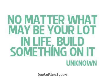 Quotes about life - No matter what may be your lot in life, build..