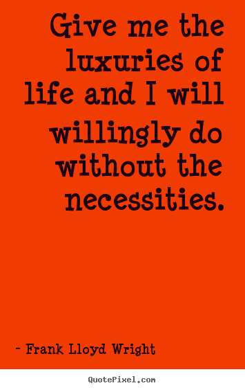 Create custom poster sayings about life - Give me the luxuries of life and i will willingly..