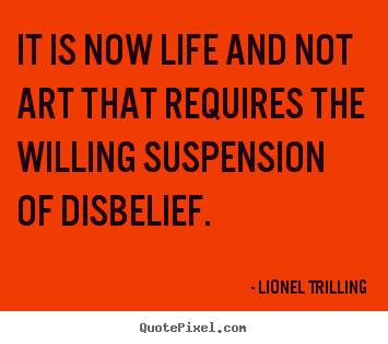 Lionel Trilling image quotes - It is now life and not art that requires the willing suspension of.. - Life quotes