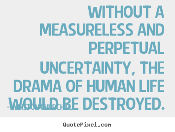 Life quote - Without a measureless and perpetual uncertainty, the drama of human..