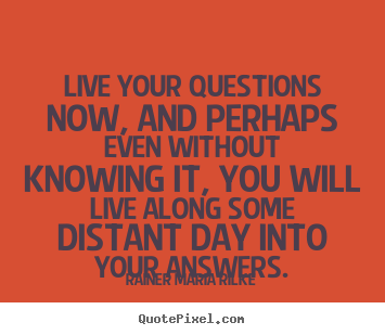 Design custom image quote about life - Live your questions now, and perhaps even without..