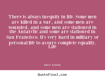 Make picture quote about life - There is always inequity in life. some men are killed in a war,..