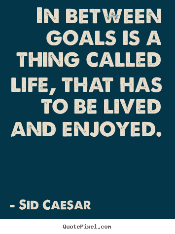 Create picture quotes about life - In between goals is a thing called life, that has to be lived and..