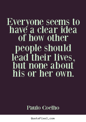 Quote about life - Everyone seems to have a clear idea of how other..