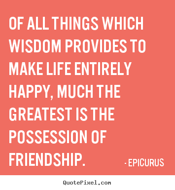Quotes about life - Of all things which wisdom provides to make..
