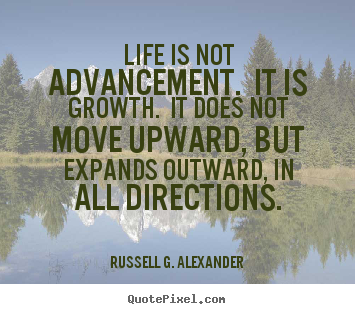 Life sayings - Life is not advancement. it is growth. it does not move upward,..