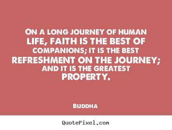 On a long journey of human life, faith is.. Buddha famous life sayings