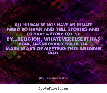 (William) Harvey Cox picture quotes - All human beings have an innate need to hear and tell.. - Life quotes