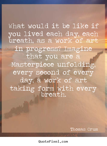 Life quote - What would it be like if you lived each day, each breath,..