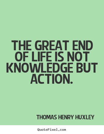 Life quotes - The great end of life is not knowledge but action.