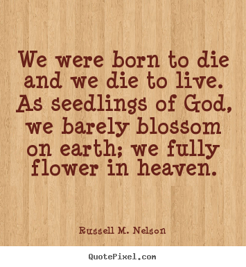 Sayings about life - We were born to die and we die to live. as seedlings of god,..