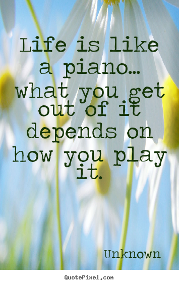 Unknown picture sayings - Life is like a piano... what you get out of it depends.. - Life quotes