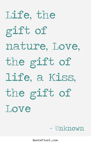 Unknown picture quotes - Life, the gift of nature, love, the gift of.. - Life quotes