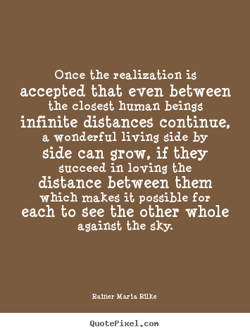 Rainer Maria Rilke picture quote - Once the realization is accepted that even between the closest human.. - Life quotes
