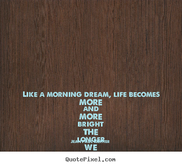 Like a morning dream, life becomes more and more.. Jean Paul Richter great life quotes