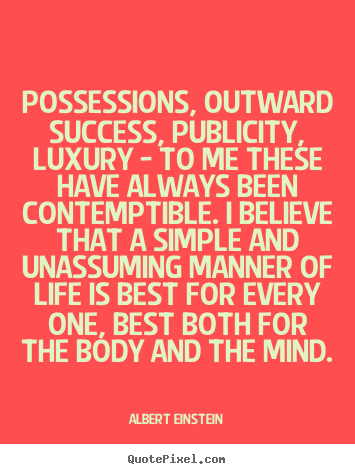 Customize pictures sayings about life - Possessions, outward success, publicity, luxury - to me these have..