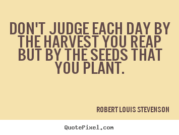 Quote about life - Don't judge each day by the harvest you reap but by the seeds..