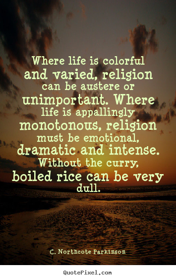 Life quotes - Where life is colorful and varied, religion can be austere or..