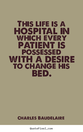 Charles Baudelaire picture quotes - This life is a hospital in which every patient is.. - Life quotes