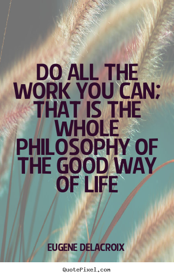 Life quotes - Do all the work you can; that is the whole philosophy..