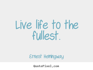 Live life to the fullest. Ernest Hemingway best life quotes