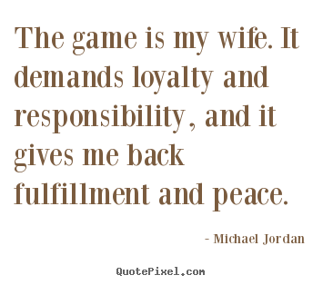 How to make picture quotes about life - The game is my wife. it demands loyalty and responsibility,..