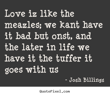 Sayings about life - Love iz like the meazles; we kant have it bad but onst,..