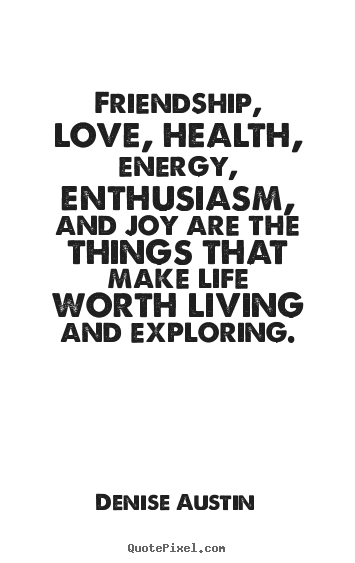 Quotes about life - Friendship, love, health, energy, enthusiasm, and joy are..