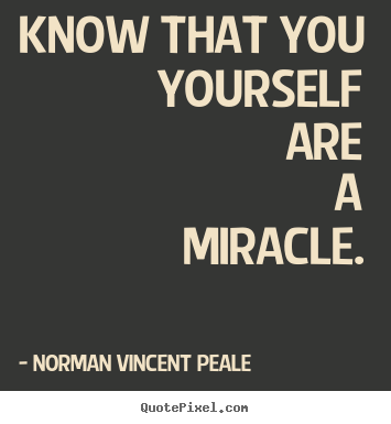 Life quotes - Know that you yourself are a miracle.