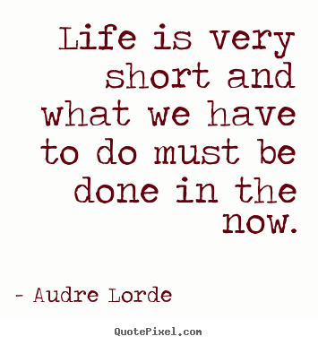 Life is very short and what we have to do must be done in the now. Audre Lorde good life quote